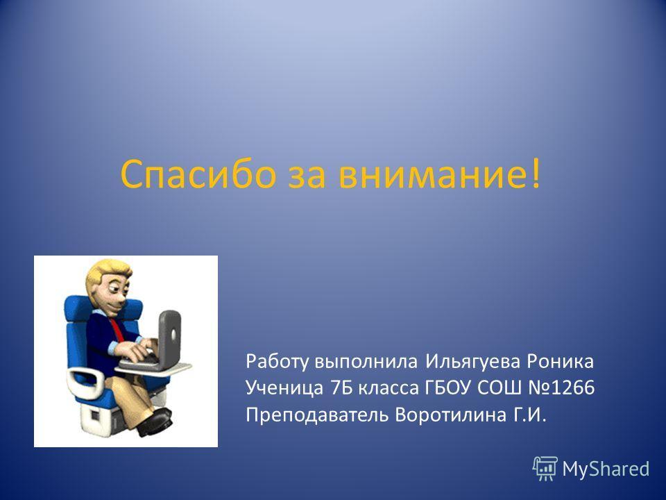 Спасибо за внимание! Работу выполнила Ильягуева Роника Ученица 7Б класса ГБОУ СОШ 1266 Преподаватель Воротилина Г.И.
