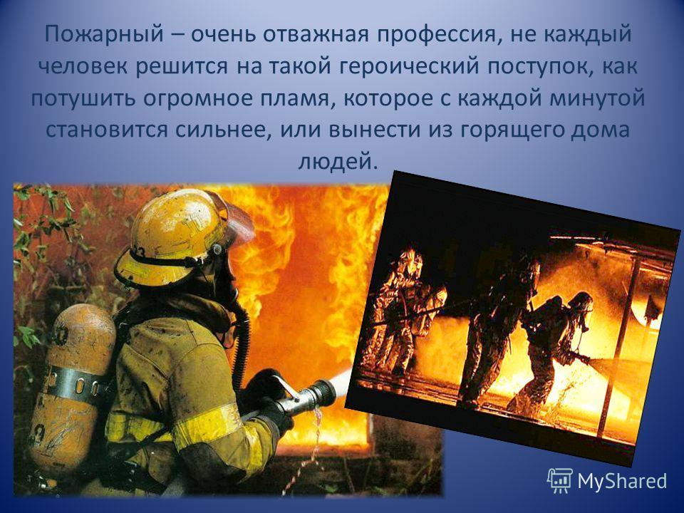 Пожарный – очень отважная профессия, не каждый человек решится на такой героический поступок, как потушить огромное пламя, которое с каждой минутой становится сильнее, или вынести из горящего дома людей.