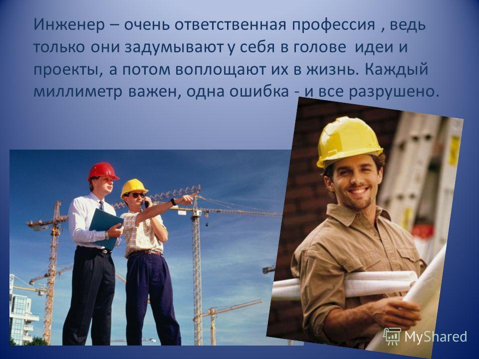 Инженер – очень ответственная профессия, ведь только они задумывают у себя в голове идеи и проекты, а потом воплощают их в жизнь. Каждый миллиметр важен, одна ошибка - и все разрушено.