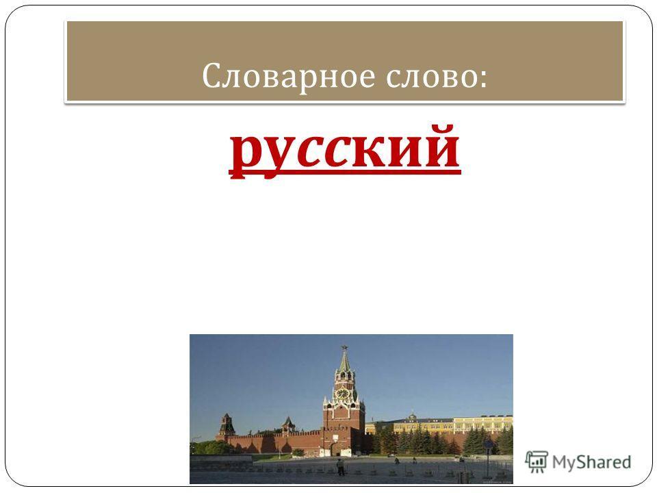 Словарное слово : русский