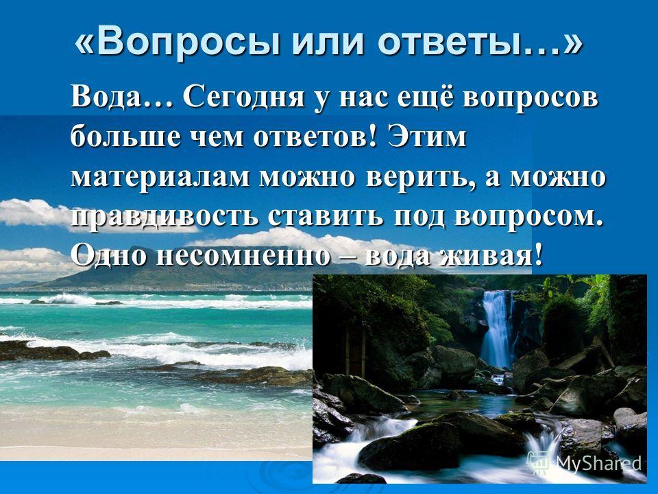 «Вопросы или ответы…» Вода… Сегодня у нас ещё вопросов больше чем ответов! Этим материалам можно верить, а можно правдивость ставить под вопросом. Одно несомненно – вода живая! Вода… Сегодня у нас ещё вопросов больше чем ответов! Этим материалам можн