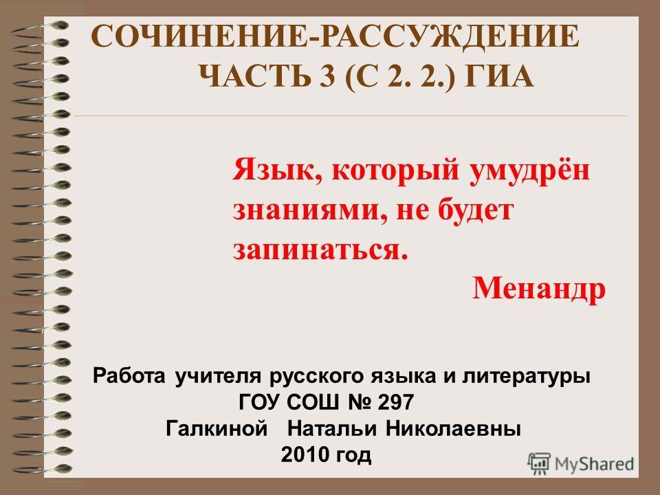 СОЧИНЕНИЕ-РАССУЖДЕНИЕ ЧАСТЬ 3 (С 2. 2.) ГИА Язык, который умудрён знаниями, не будет запинаться. Менандр Работа учителя русского языка и литературы ГОУ СОШ 297 Галкиной Натальи Николаевны 2010 год