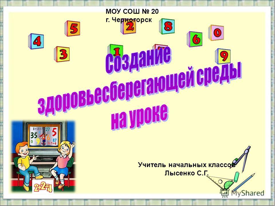 МОУ СОШ 20 г. Черногорск Учитель начальных классов Лысенко С.Г.