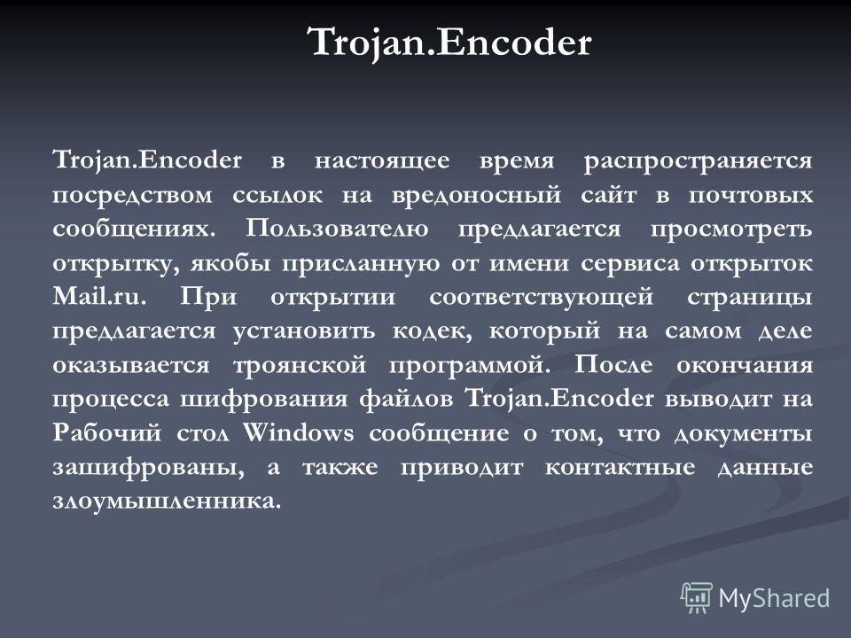 В Рунете началась очередная эпидемия вируса Trojan.Encoder (Trojan.Encoder.34, а также модификации 37, 38, 39, 40 и 41), шифрующего данные на компьютерах пользователей и требующего деньги за расшифровку. Последние модификации Trojan.Encoder принадлеж