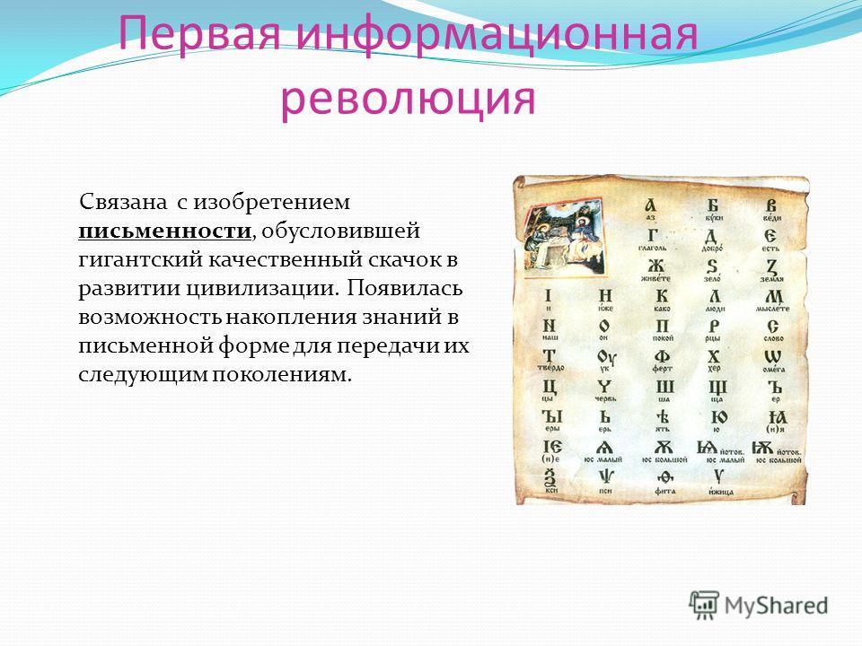 Первая информационная революция Связана с изобретением письменности, обусловившей гигантский качественный скачок в развитии цивилизации. Появилась возможность накопления знаний в письменной форме для передачи их следующим поколениям.