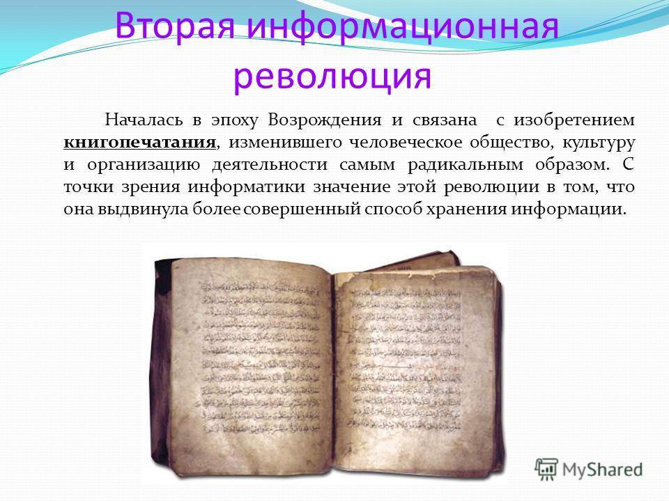 Вторая информационная революция Началась в эпоху Возрождения и связана с изобретением книгопечатания, изменившего человеческое общество, культуру и организацию деятельности самым радикальным образом. С точки зрения информатики значение этой революции