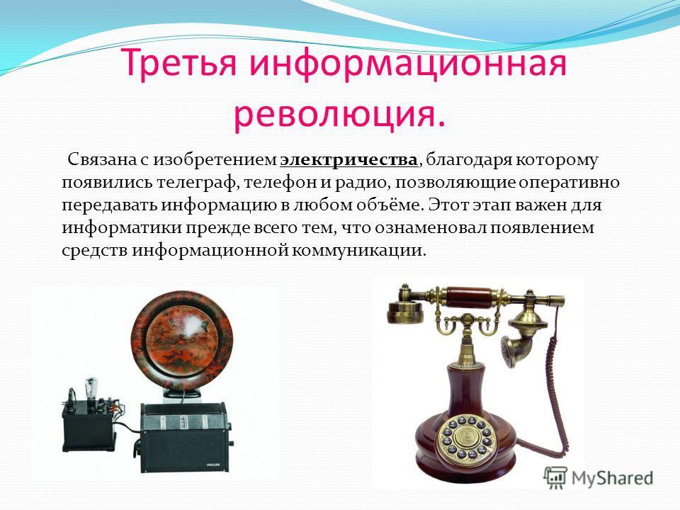 Третья информационная революция. Связана с изобретением электричества, благодаря которому появились телеграф, телефон и радио, позволяющие оперативно передавать информацию в любом объёме. Этот этап важен для информатики прежде всего тем, что ознамено
