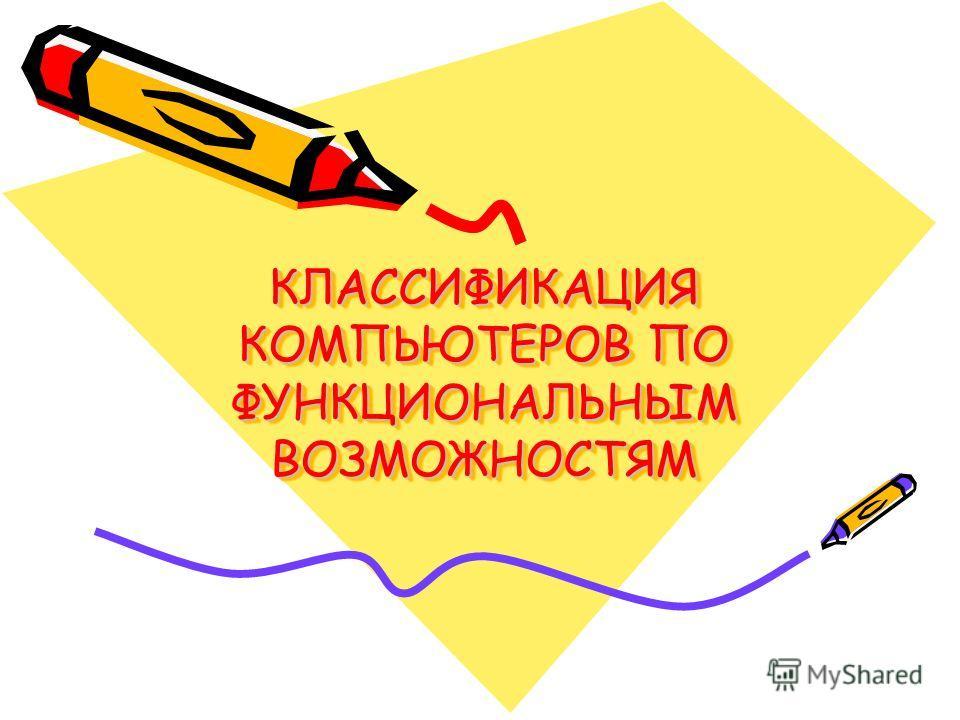 КЛАССИФИКАЦИЯ КОМПЬЮТЕРОВ ПО ФУНКЦИОНАЛЬНЫМ ВОЗМОЖНОСТЯМ