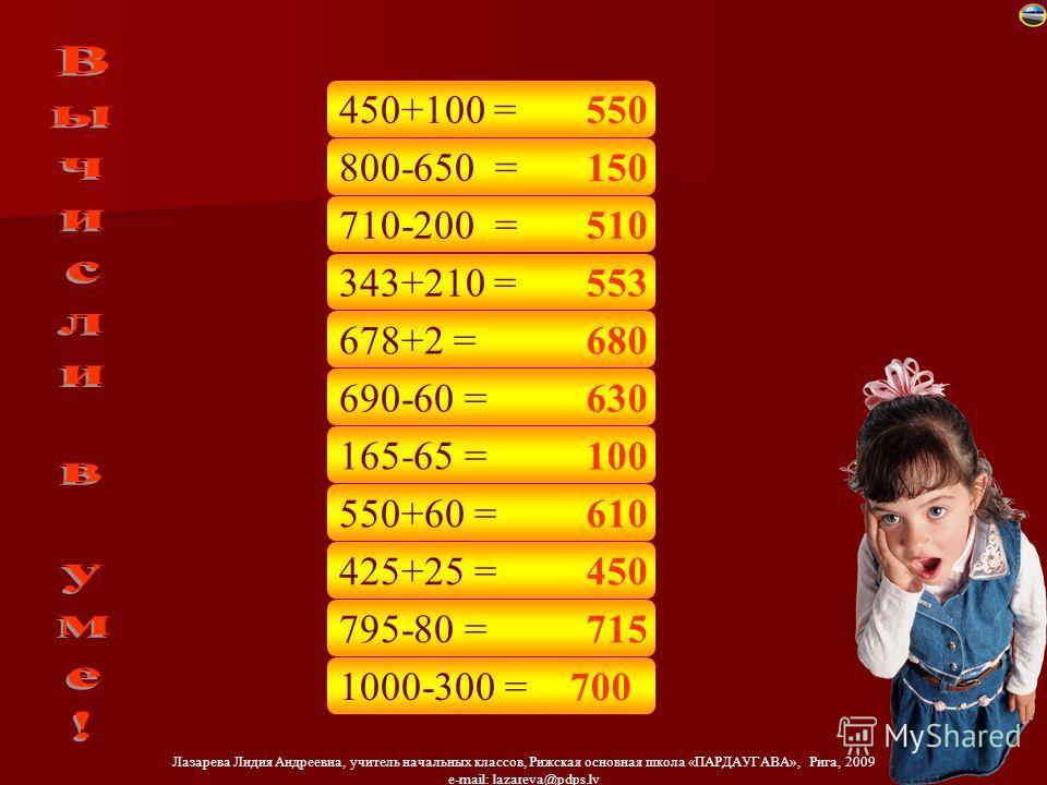 Лазарева Лидия Андреевна, учитель начальных классов, Рижская основная школа «ПАРДАУГАВА», Рига, 2009 e-mail: lazareva@pdps.lv 800-650 = 710-200 = 343+210 = 678+2 = 690-60 = 165-65 = 550+60 = 425+25 = 795-80 = 1000-300 = 450+100 = 550 150 510 553 680