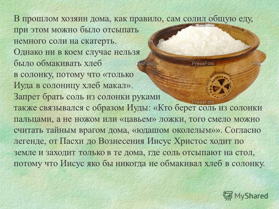 В прошлом хозяин дома, как правило, сам солил общую еду, при этом можно было отсыпать немного соли на скатерть. Однако ни в коем случае нельзя было обмакивать хлеб в солонку, потому что «только Иуда в солоницу хлеб макал». Запрет брать соль из солонк