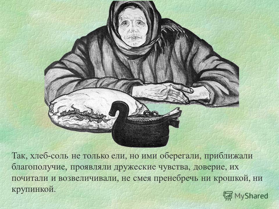 Так, хлеб-соль не только ели, но ими оберегали, приближали благополучие, проявляли дружеские чувства, доверие, их почитали и возвеличивали, не смея пренебречь ни крошкой, ни крупинкой.