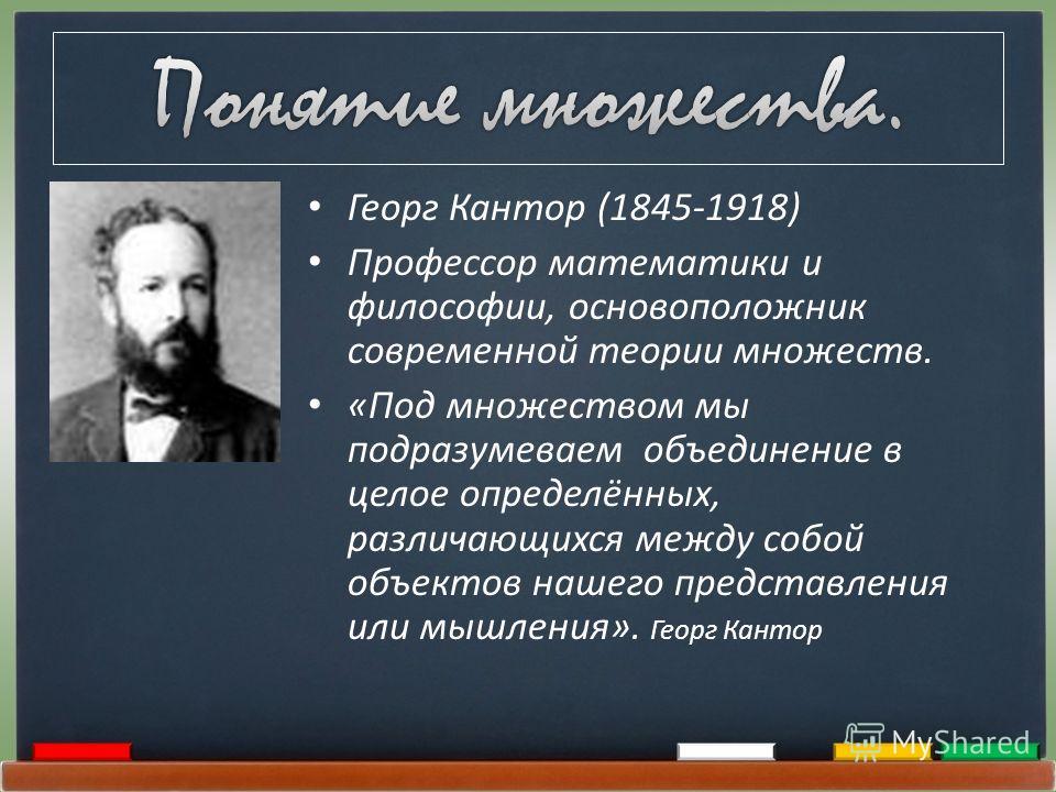 Георг Кантор (1845-1918) Профессор математики и философии, основоположник современной теории множеств. «Под множеством мы подразумеваем объединение в целое определённых, различающихся между собой объектов нашего представления или мышления». Георг Кан