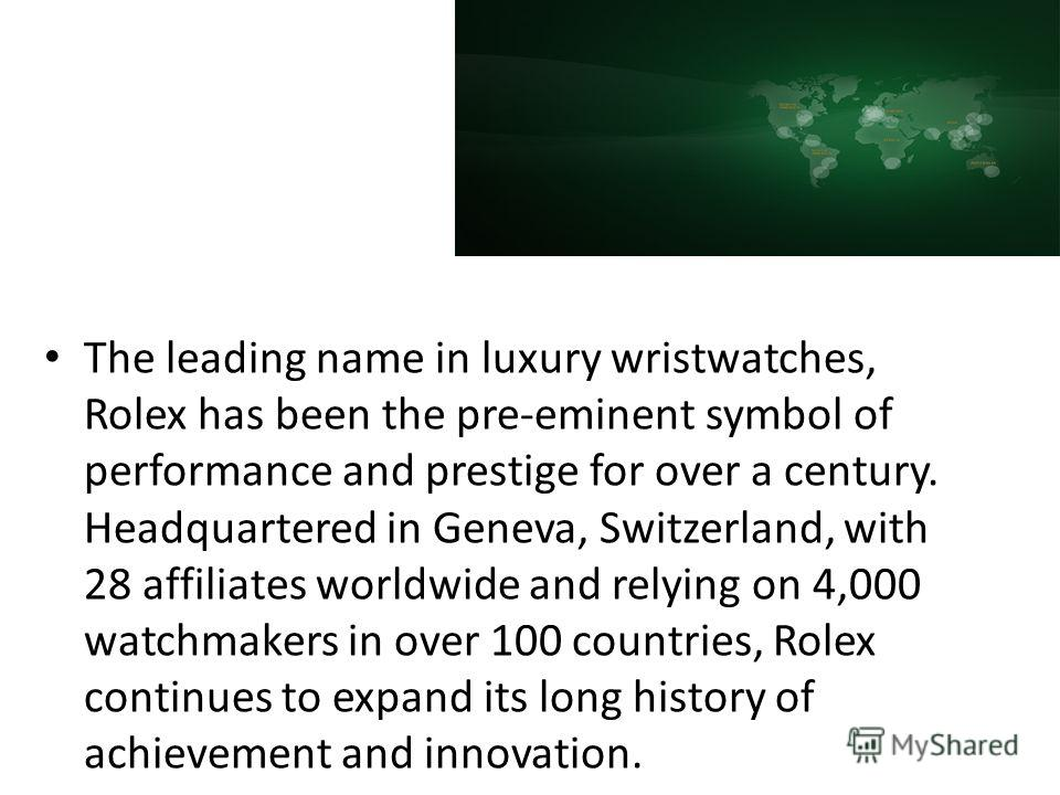 The leading name in luxury wristwatches, Rolex has been the pre-eminent symbol of performance and prestige for over a century. Headquartered in Geneva, Switzerland, with 28 affiliates worldwide and relying on 4,000 watchmakers in over 100 countries,