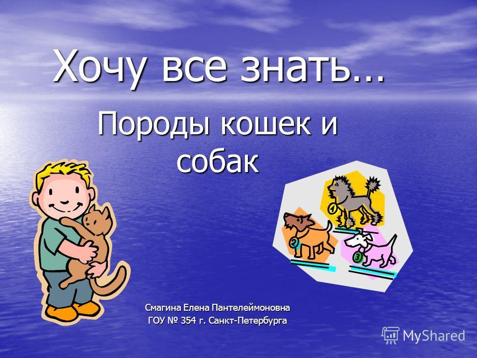 Хочу все знать… Породы кошек и собак Смагина Елена Пантелеймоновна ГОУ 354 г. Санкт-Петербурга