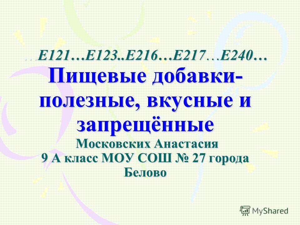 …Е121…Е123..Е216…Е217…Е240… Пищевые добавки- полезные, вкусные и запрещённые Московских Анастасия 9 А класс МОУ СОШ 27 города Белово