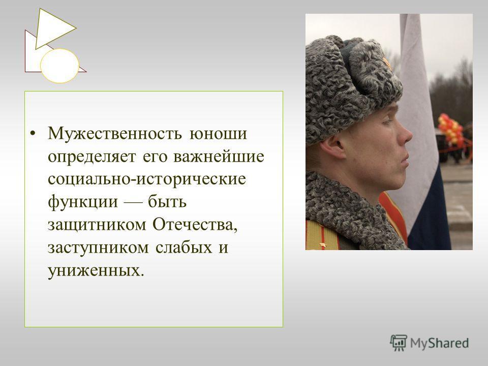 Мужественность юноши определяет его важнейшие социально-исторические функции быть защитником Отечества, заступником слабых и униженных.