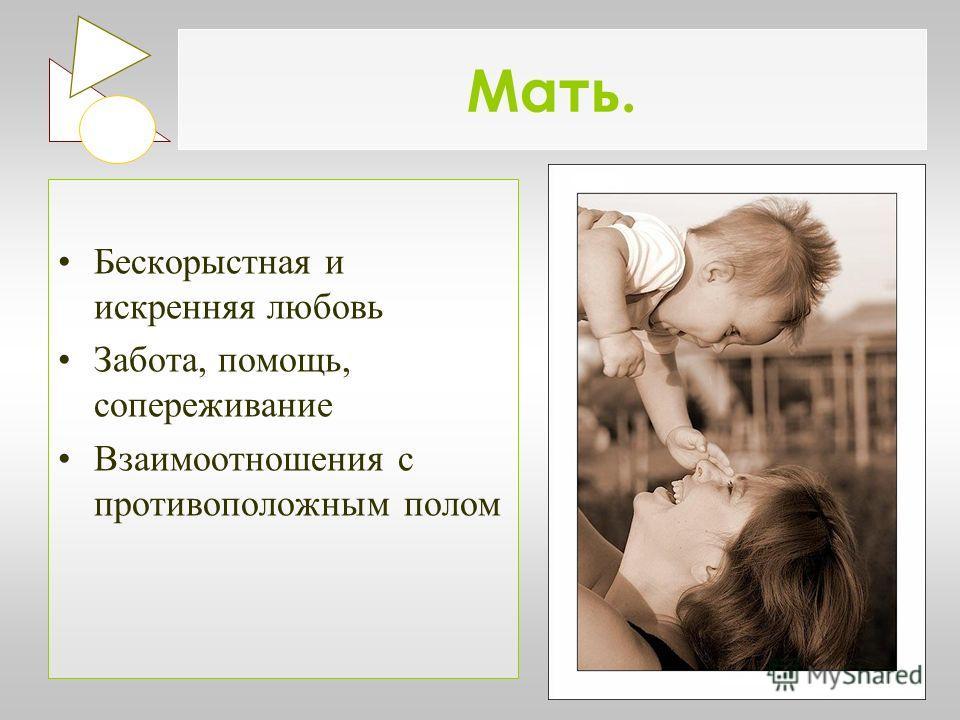 Мать. Бескорыстная и искренняя любовь Забота, помощь, сопереживание Взаимоотношения с противоположным полом