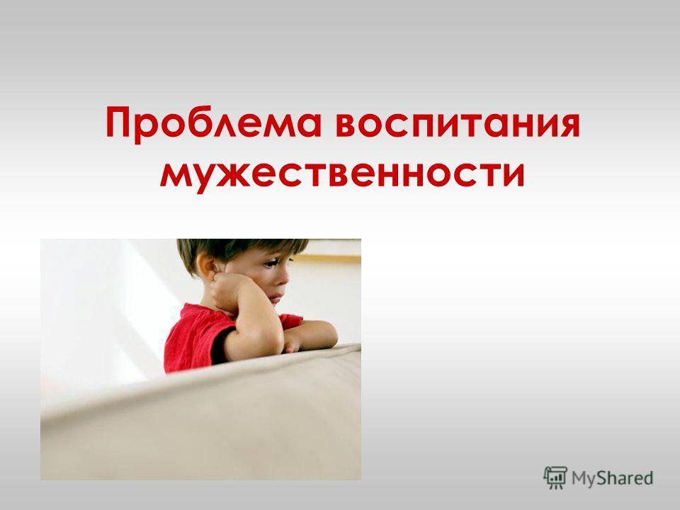 Проблема воспитания мужественности