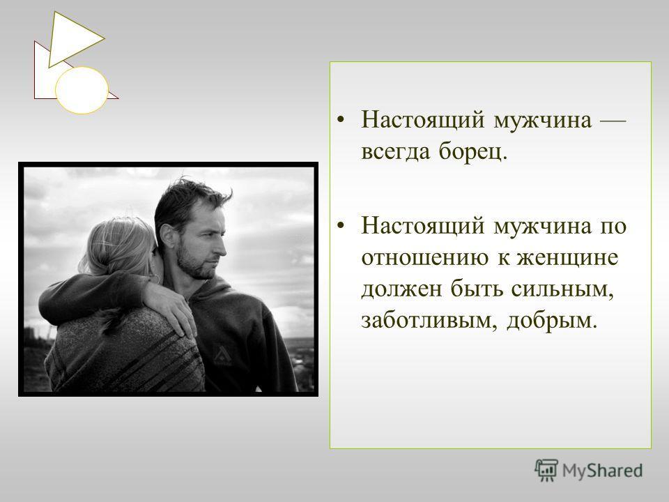 Настоящий мужчина всегда борец. Настоящий мужчина по отношению к женщине должен быть сильным, заботливым, добрым.