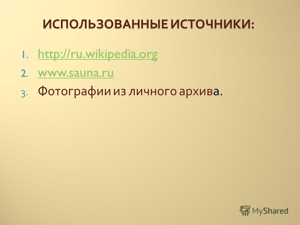 ИСПОЛЬЗОВАННЫЕ ИСТОЧНИКИ : 1. http://ru.wikipedia.org http://ru.wikipedia.org 2. www.sauna.ru www.sauna.ru 3. Фотографии из личного архива.