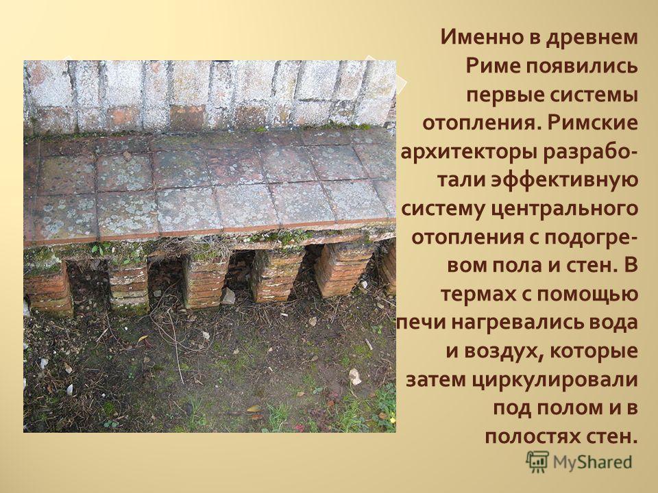 Именно в древнем Риме появились первые системы отопления. Римские архитекторы разрабо - тали эффективную систему центрального отопления с подогре - вом пола и стен. В термах с помощью печи нагревались вода и воздух, которые затем циркулировали под по