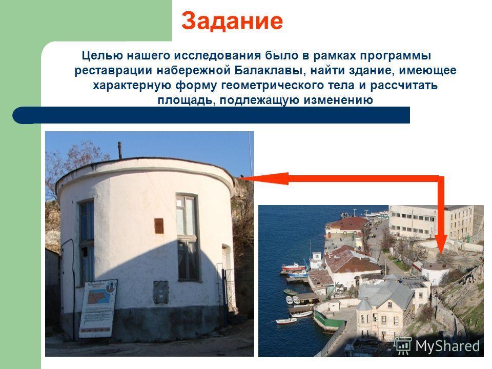 Задание Целью нашего исследования было в рамках программы реставрации набережной Балаклавы, найти здание, имеющее характерную форму геометрического тела и рассчитать площадь, подлежащую изменению