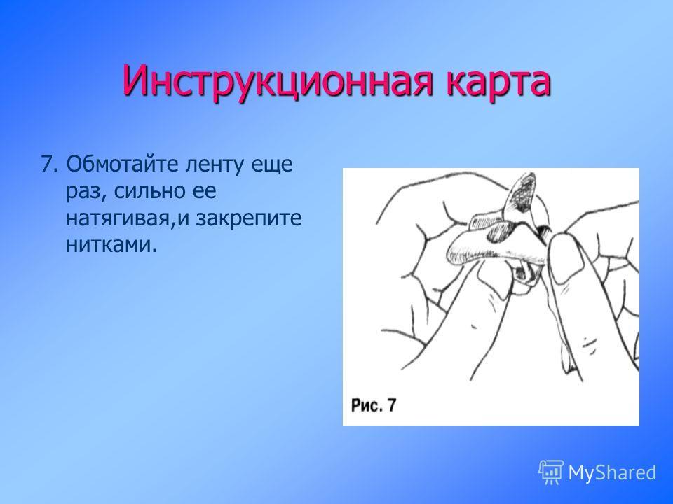 Инструкционная карта 7. Обмотайте ленту еще раз, сильно ее натягивая,и закрепите нитками.