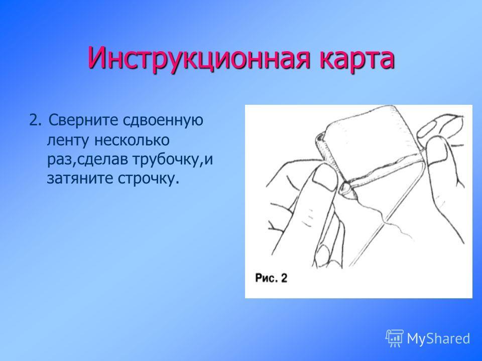 Инструкционная карта 2. Сверните сдвоенную ленту несколько раз,сделав трубочку,и затяните строчку.