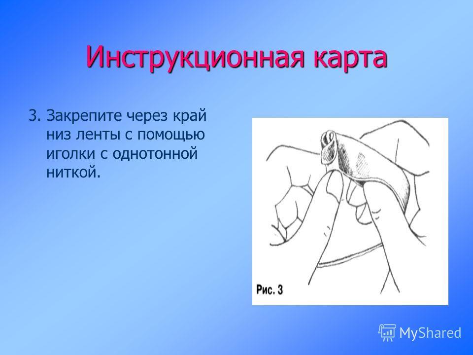 Инструкционная карта 3. Закрепите через край низ ленты с помощью иголки с однотонной ниткой.