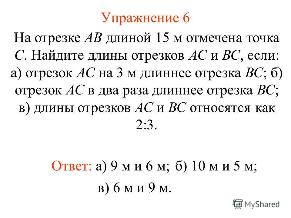 Упражнение 6 Ответ: а) 9 м и 6 м; На отрезке АВ длиной 15 м отмечена точка С. Найдите длины отрезков АС и ВС, если: а) отрезок АС на 3 м длиннее отрезка ВС; б) отрезок АС в два раза длиннее отрезка ВС; в) длины отрезков АС и ВС относятся как 2:3. б)