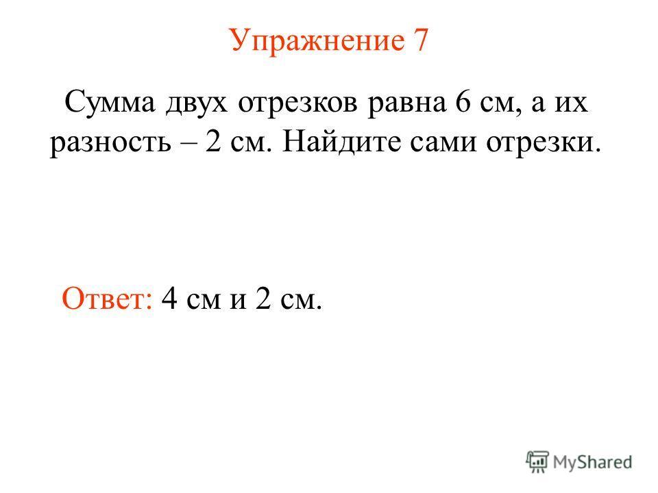 Упражнение 7 Сумма двух отрезков равна 6 см, а их разность – 2 см. Найдите сами отрезки. Ответ: 4 см и 2 см.