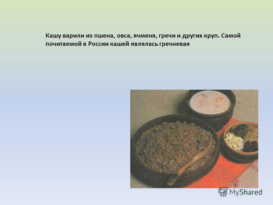 Кашу варили из пшена, овса, ячменя, гречи и других круп. Самой почитаемой в России кашей являлась гречневая