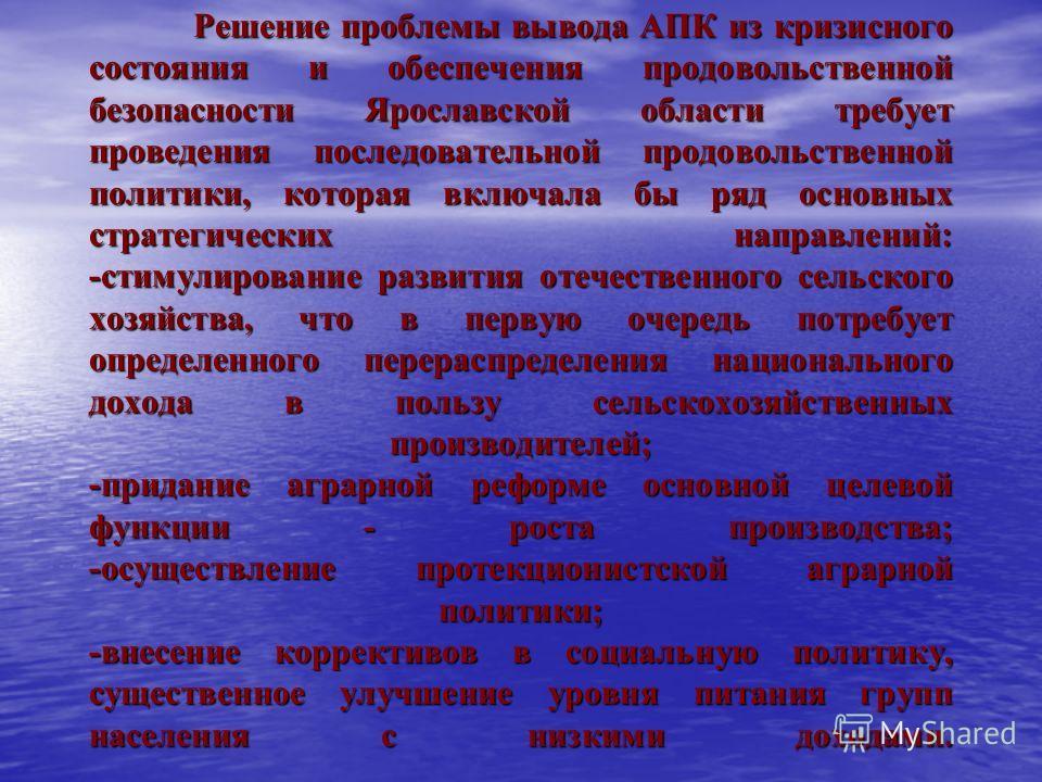 Решение проблемы вывода АПК из кризисного состояния и обеспечения продовольственной безопасности Ярославской области требует проведения последовательной продовольственной политики, которая включала бы ряд основных стратегических направлений: -стимули