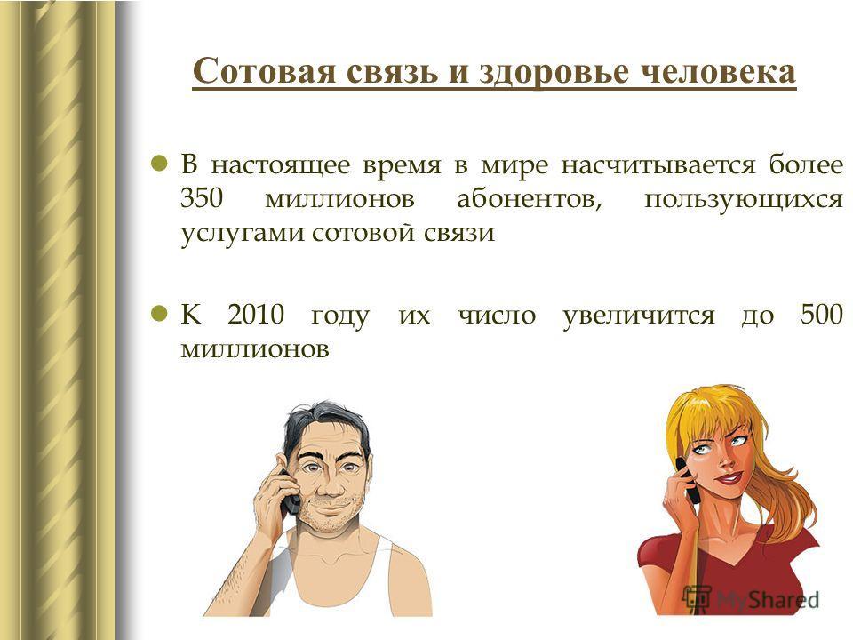 Сотовая связь и здоровье человека В настоящее время в мире насчитывается более 350 миллионов абонентов, пользующихся услугами сотовой связи К 2010 году их число увеличится до 500 миллионов