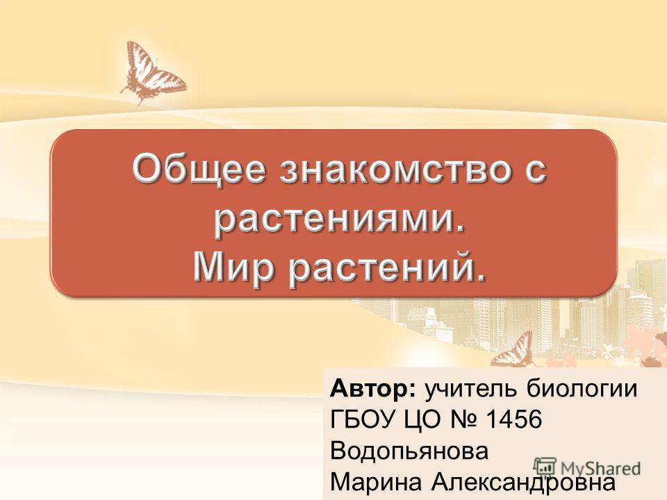 Автор: учитель биологии ГБОУ ЦО 1456 Водопьянова Марина Александровна