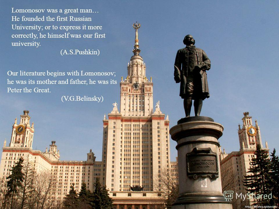 Lomonosov was a great man… He founded the first Russian University; or to express it more correctly, he himself was our first university. (A.S.Pushkin) Our literature begins with Lomonosov; he was its mother and father, he was its Peter the Great. (V