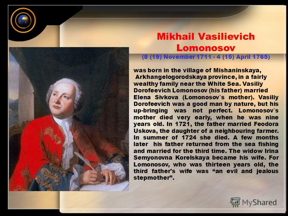Mikhail Vasilievich Lomonosov (8 (19) November 1711 - 4 (15) April 1765) was born in the village of Mishaninskaya, Arkhangelogorodskaya province, in a fairly wealthy family near the White Sea. Vasiliy Dorofeevich Lomonosov (his father) married Elena
