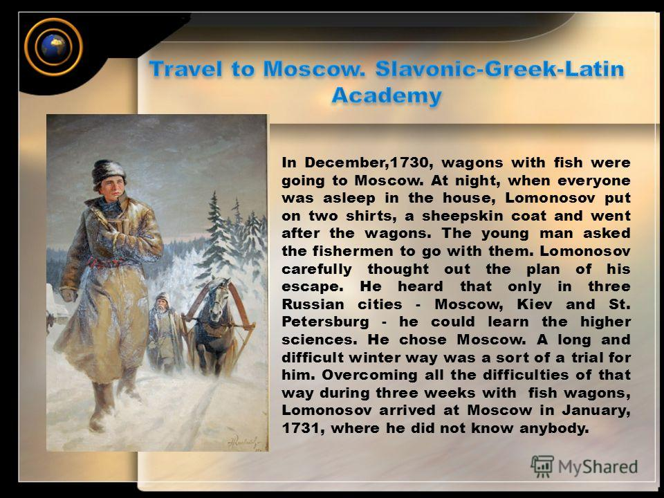 In December,1730, wagons with fish were going to Moscow. At night, when everyone was asleep in the house, Lomonosov put on two shirts, a sheepskin coat and went after the wagons. The young man asked the fishermen to go with them. Lomonosov carefully