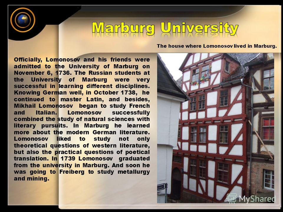 Officially, Lomonosov and his friends were admitted to the University of Marburg on November 6, 1736. The Russian students at the University of Marburg were very successful in learning different disciplines. Knowing German well, in October 1738, he c