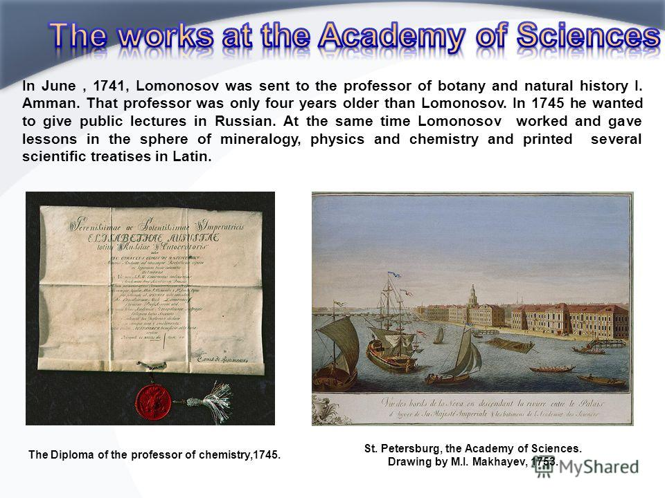 In June, 1741, Lomonosov was sent to the professor of botany and natural history I. Amman. That professor was only four years older than Lomonosov. In 1745 he wanted to give public lectures in Russian. At the same time Lomonosov worked and gave lesso