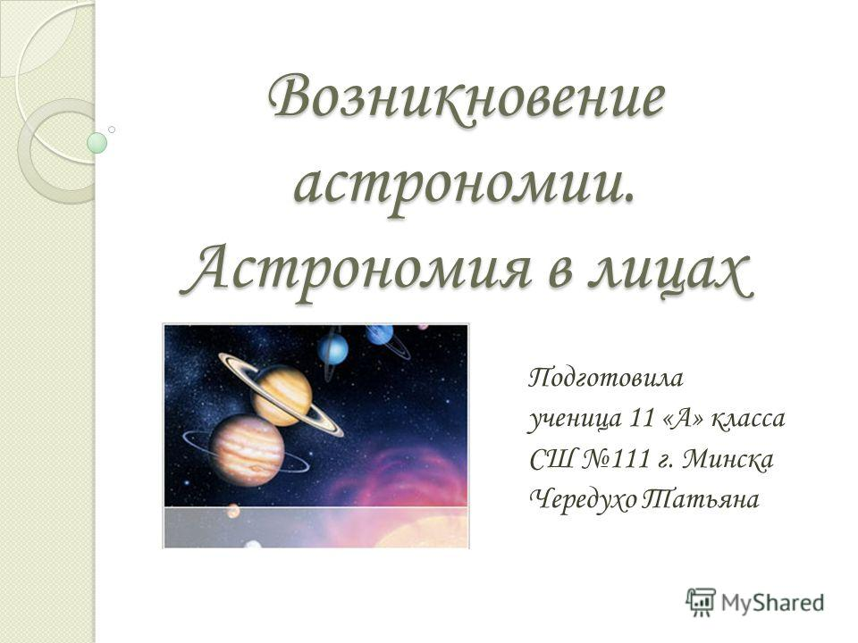 Возникновение астрономии. Астрономия в лицах Подготовила ученица 11 «А» класса СШ 111 г. Минска Чередухо Татьяна