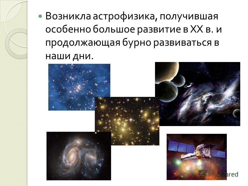 Возникла астрофизика, получившая особенно большое развитие в XX в. и продолжающая бурно развиваться в наши дни.