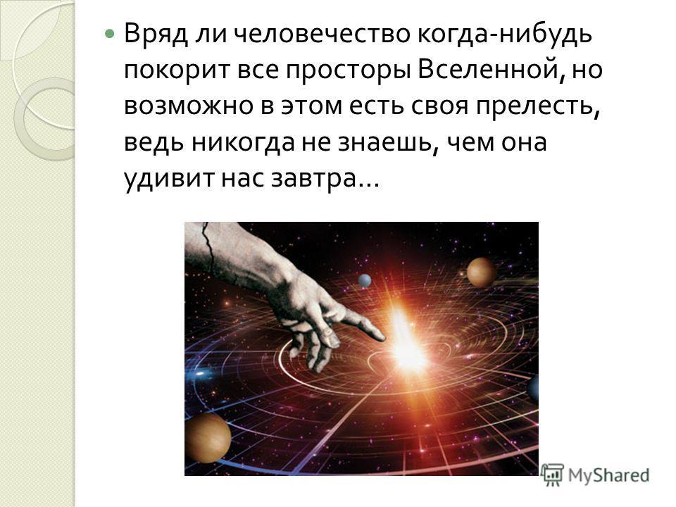 Вряд ли человечество когда - нибудь покорит все просторы Вселенной, но возможно в этом есть своя прелесть, ведь никогда не знаешь, чем она удивит нас завтра...