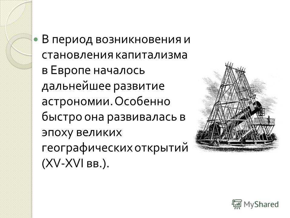 В период возникновения и становления капитализма в Европе началось дальнейшее развитие астрономии. Особенно быстро она развивалась в эпоху великих географических открытий (XV-XVI вв.).