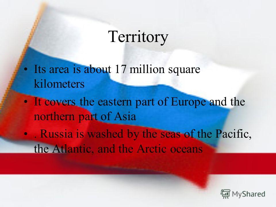 Territory Its area is about 17 million square kilometers It covers the eastern part of Europe and the northern part of Asia. Russia is washed by the seas of the Pacific, the Atlantic, and the Arctic oceans