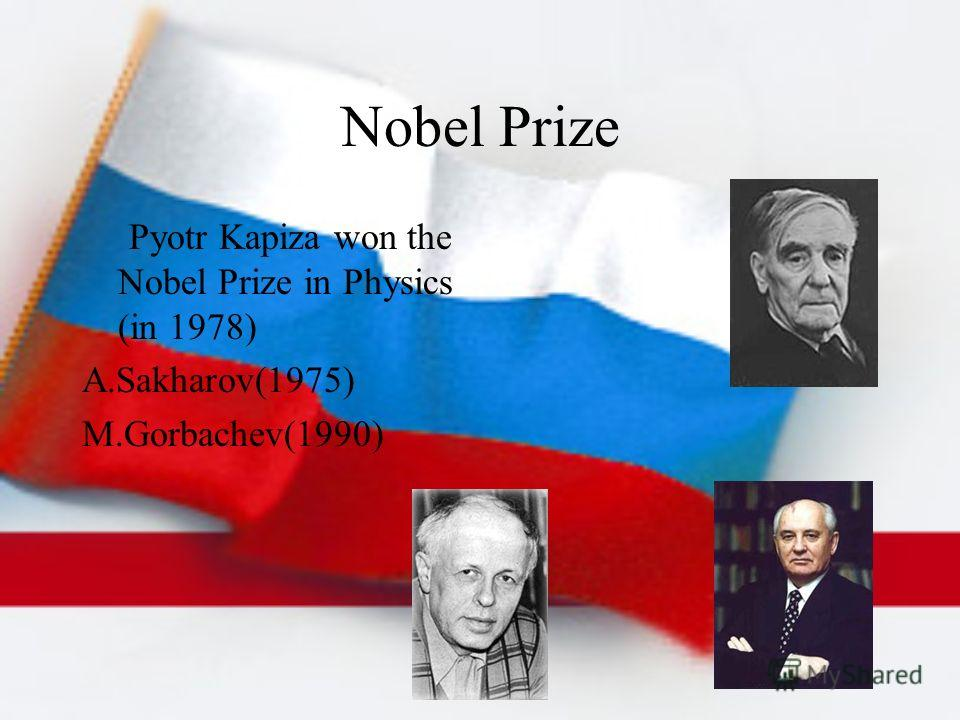 Nobel Prize Pyotr Kapiza won the Nobel Prize in Physics (in 1978) A.Sakharov(1975) M.Gorbachev(1990)