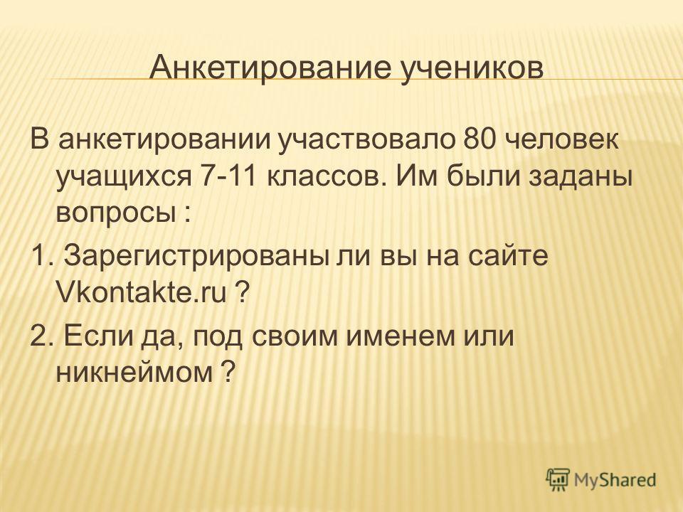 Анкетирование учеников В анкетировании участвовало 80 человек учащихся 7-11 классов. Им были заданы вопросы : 1. Зарегистрированы ли вы на сайте Vkontakte.ru ? 2. Если да, под своим именем или никнеймом ?