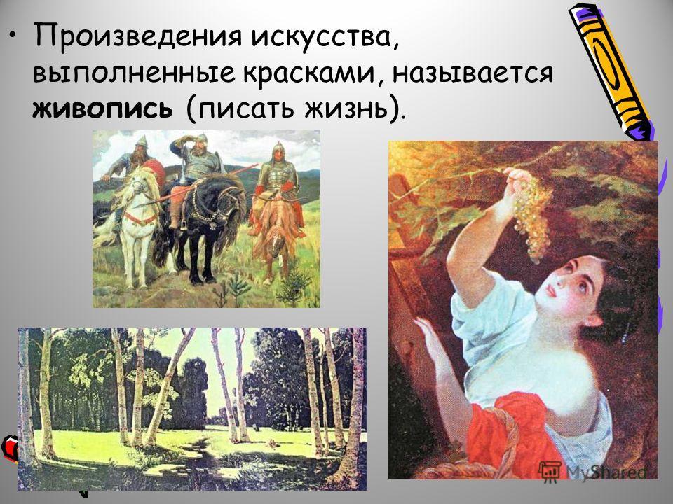 Произведения искусства, выполненные красками, называется живопись (писать жизнь).