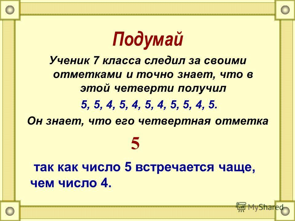 Подумай Ученик 7 класса следил за своими отметками и точно знает, что в этой четверти получил 5, 5, 4, 5, 4, 5, 4, 5, 5, 4, 5. Он знает, что его четвертная отметка так как число 5 встречается чаще, чем число 4. 5