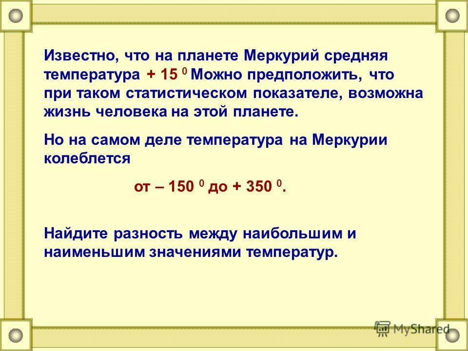 Известно, что на планете Меркурий средняя температура + 15 0 Можно предположить, что при таком статистическом показателе, возможна жизнь человека на этой планете. Но на самом деле температура на Меркурии колеблется от – 150 0 до + 350 0. Найдите разн